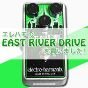 【タイトル画像】エレクトロ・ハーモニクスの『EAST RIVER DRIVE』を買いました!