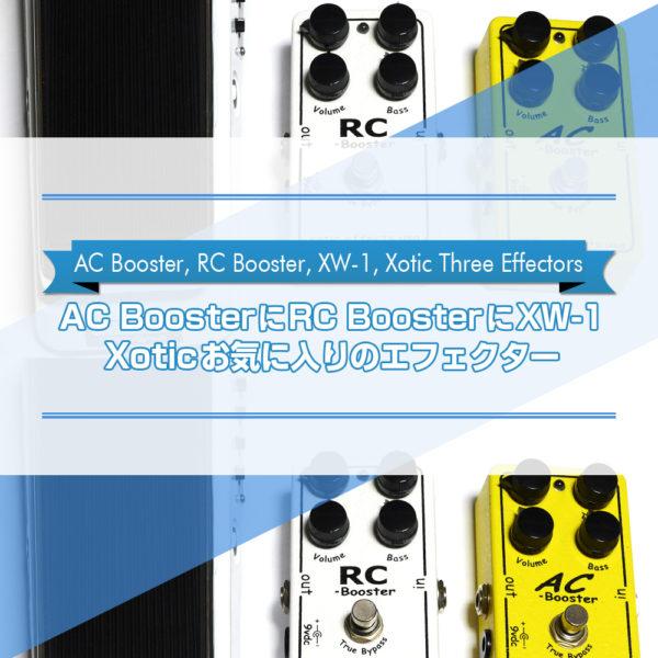 【AC BoosterにRC BoosterにXW-1】 Xoticお気に入りのエフェクターをご紹介したブログ記事のタイトル画像です。