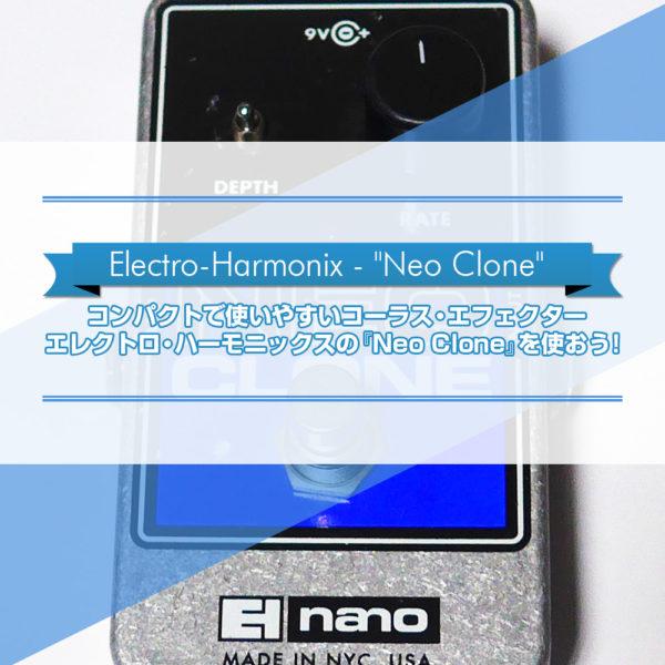 エレクトロ・ハーモニックス社のコンパクトで使いやすいコーラス・エフェクター『Neo Clone』をご紹介したブログ記事のタイトル画像です。