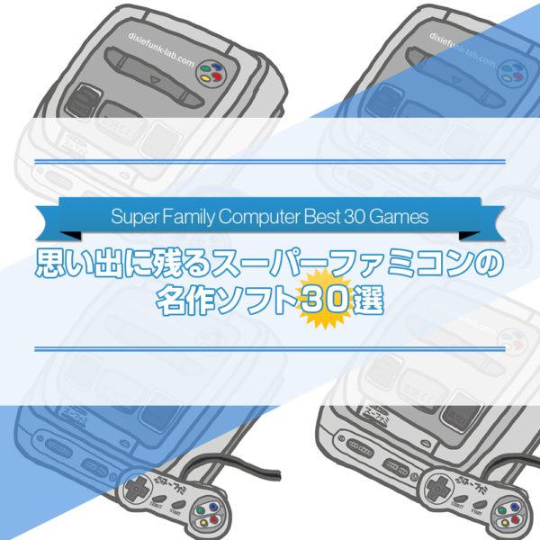 個人的に思い出に残るスーパーファミコンの名作ソフトを30作品選んでご紹介したブログ記事のタイトル画像です。