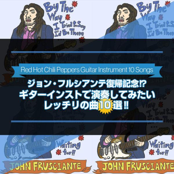 10年ぶり2度目のジョン・フルシアンテの復帰を記念して、個人的にギターインストで演奏してみたいレッド・ホット・チリ・ペッパーズの名曲から10曲を選んでご紹介したブログ記事のタイトル画像です。