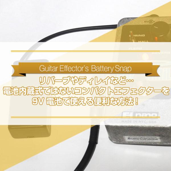 リバーブやディレイなど…電池内蔵式ではないコンパクトエフェクターを9V電池で使うためのおすすめの便利グッズ『バッテリースナップ』をご紹介したブログ記事のタイトル画像です。