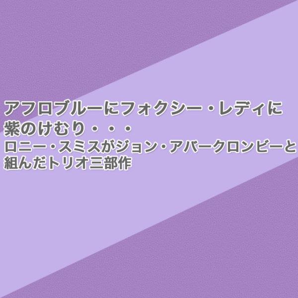 アフロブルーにフォクシー・レディに紫のけむり・・・ロニー・スミスがジョン・アバークロンビーと組んだトリオ三部作をご紹介したブログ記事のタイトル画像です。