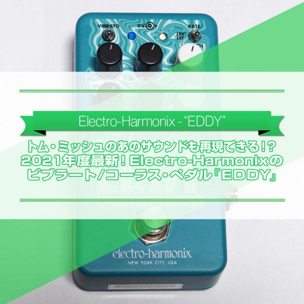 【2021年度最新エフェクター!】トム・ミッシュのあの揺れサウンドも再現できる!?Electro-Harmonixのビブラート/コーラス・ペダル『EDDY』をご紹介したブログ記事のタイトル画像です。