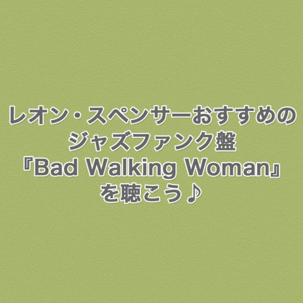 オルガン奏者レオン・スペンサーが1972年に制作したおすすめのジャズファンク盤『Bad Walking Woman』をご紹介したブログ記事のタイトル画像です。