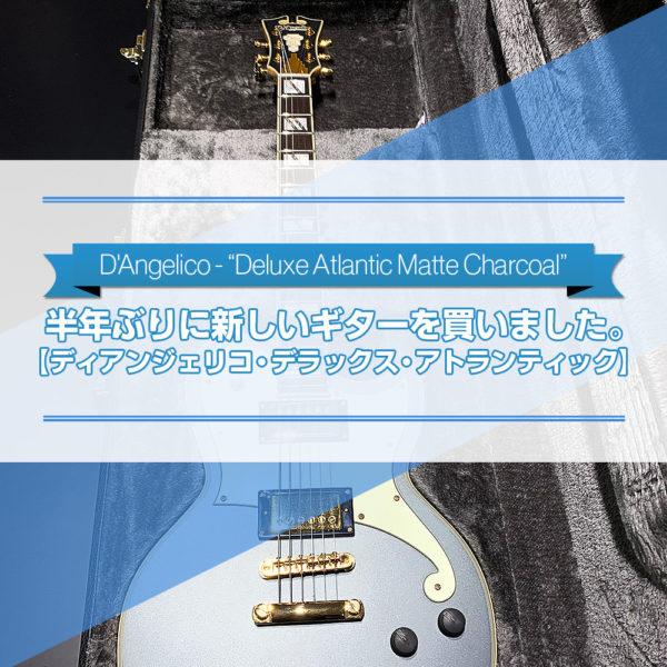 半年ぶりに購入した新しいギター【ディアンジェリコ・デラックス・アトランティック】を手に入れるまでの物語をご紹介したブログ記事のタイトル画像です。