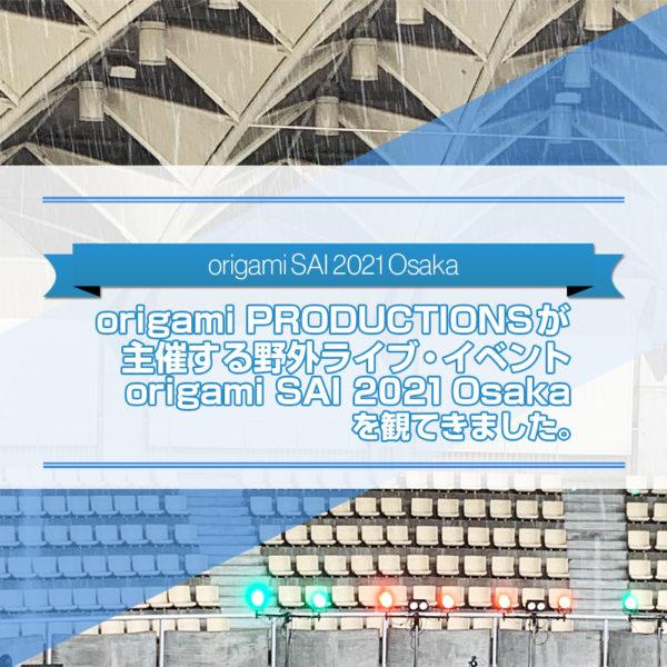 2021年7月18日(日)に服部緑地野外音楽堂で行われた野外ライブ・イベントorigami SAI 2021 Osakaを観に行った感想を書いたブログ記事のタイトル画像です。